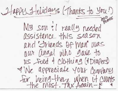 Quote from Letter: Happy Holidays (Thanks to you!) God Bless - My son & I really needed assistance this season and 'Friends of Man' was our Angel who gave us food & clothing (Diapers)! We appreciate your Company for being there when it counts the most. Thx Again - KL