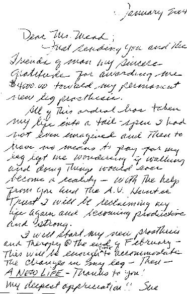 Quote from Letter: Dear Ms Mead; Just sending you and the Friends of Man my sincere gratitude for awarding me $4,000.00 toward my permanent new leg prosthesis. All of this ordeal has taken my life into a tail-spin I had not even imagined and then to have no means to pay for my leg left me wondering if walking and doing things would ever become a reality - With help from you and the A.V. Hunter Trust, I will be reclaiming my life and becoming a productive and strong. I will start my new prosthesis and therapy at the end of February - This will be enough time to accomodate the changes in my leg - A NEW LIFE - Thnaks to You! Very deepest appreciation! Sue
